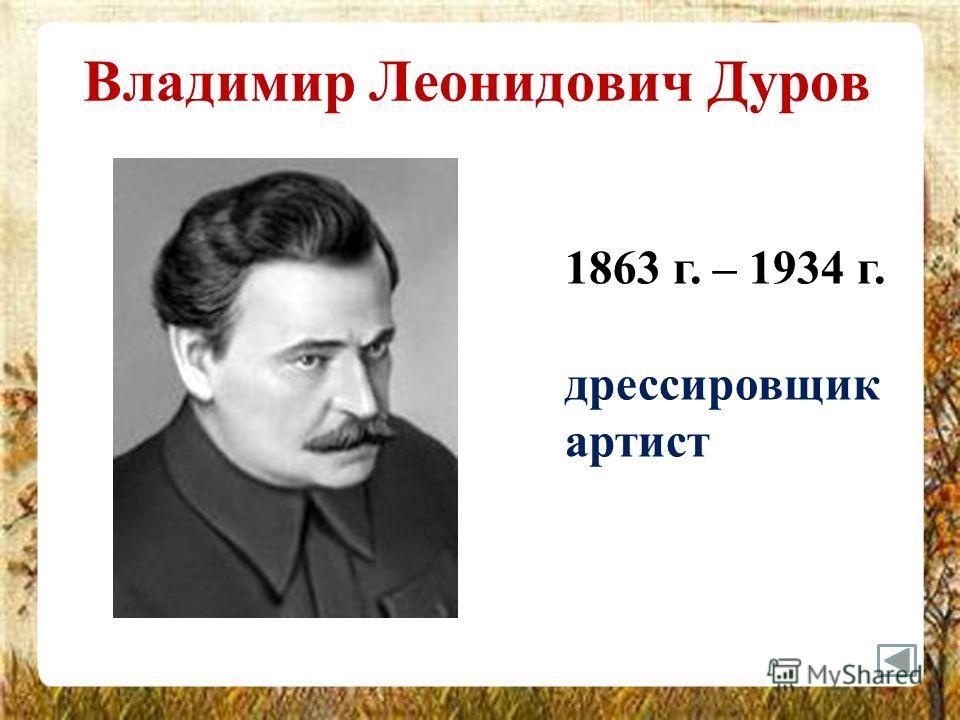 Владимир Леонидович Дуров 1863 г. – 1934 г. дрессировщик артист