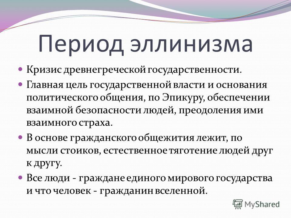 Период эллинизма Кризис древнегреческой государственности. Главная цель государственной власти и основания политического общения, по Эпикуру, обеспечении взаимной безопасности людей, преодоления ими взаимного страха. В основе гражданского общежития л