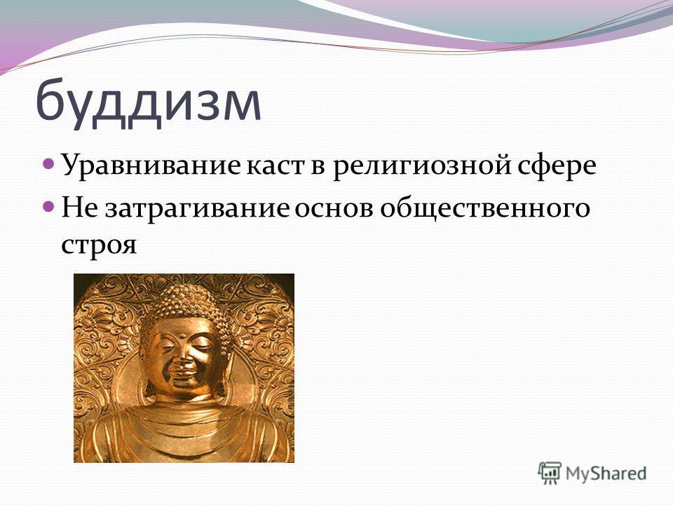 буддизм Уравнивание каст в религиозной сфере Не затрагивание основ общественного строя