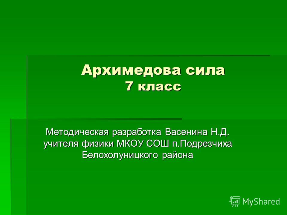 Архимедова сила 7 класс Методическая разработка Васенина Н.Д. учителя физики МКОУ СОШ п.Подрезчиха Белохолуницкого района