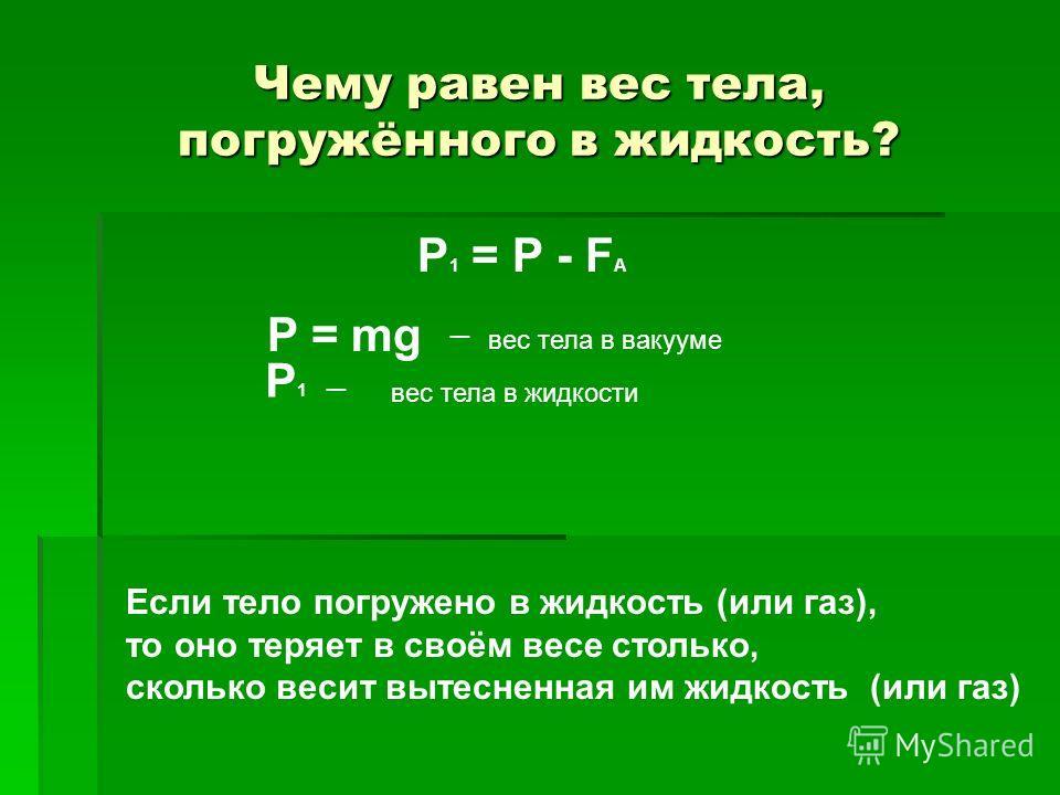 Чему равен вес тела, погружённого в жидкость? P 1 = P - F A P = mg вес тела в вакууме P1P1 вес тела в жидкости Если тело погружено в жидкость (или газ), то оно теряет в своём весе столько, сколько весит вытесненная им жидкость (или газ)