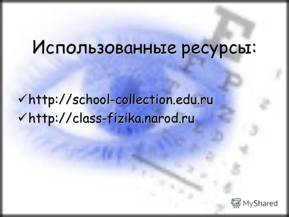 Использованные ресурсы: http://school-collection.edu.ru http://school-collection.edu.ru http://class-fizika.narod.ru http://class-fizika.narod.ru