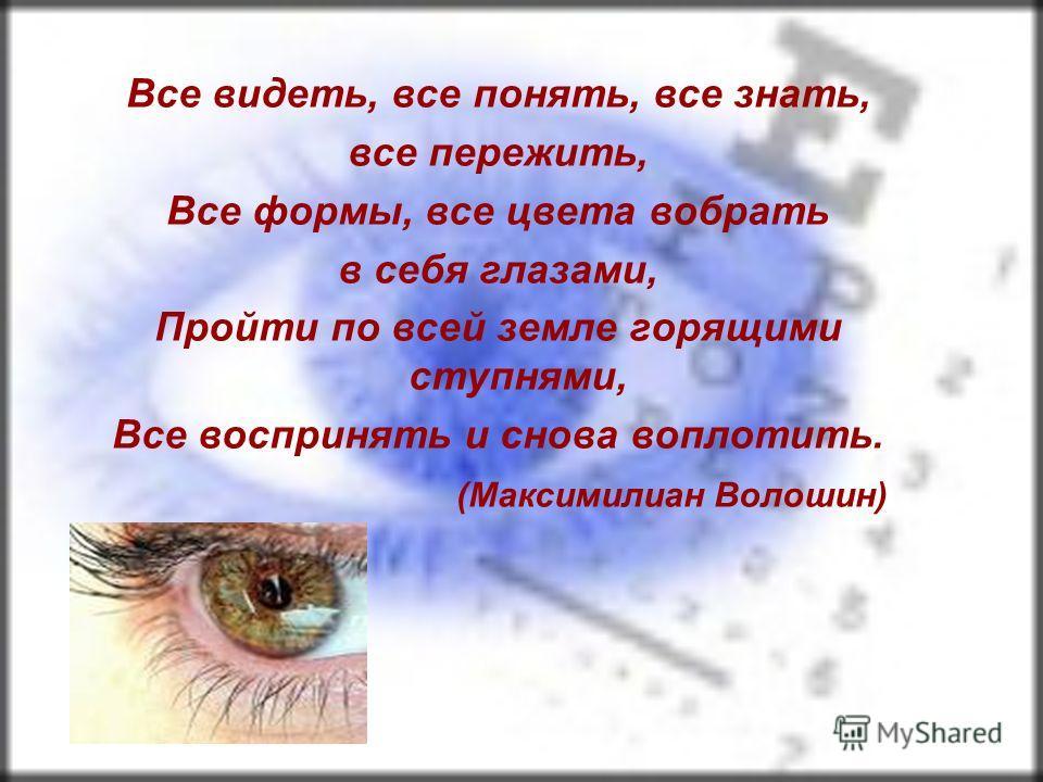Все видеть, все понять, все знать, все пережить, Все формы, все цвета вобрать в себя глазами, Пройти по всей земле горящими ступнями, Все воспринять и снова воплотить. (Максимилиан Волошин)