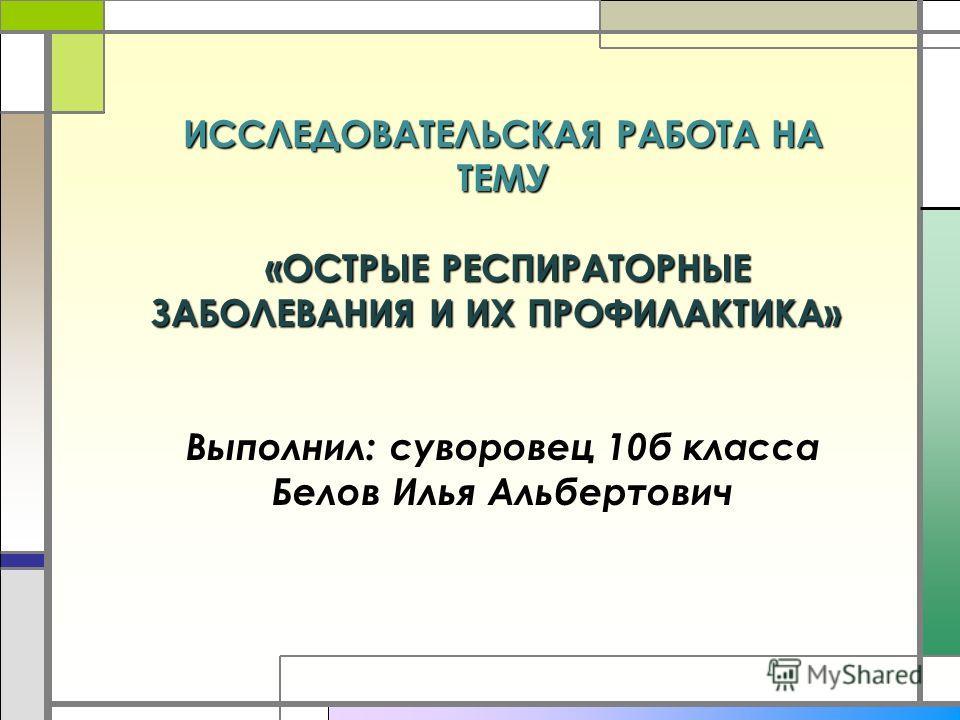 ИССЛЕДОВАТЕЛЬСКАЯ РАБОТА НА ТЕМУ «ОСТРЫЕ РЕСПИРАТОРНЫЕ ЗАБОЛЕВАНИЯ И ИХ ПРОФИЛАКТИКА» Выполнил: суворовец 9б класса Белов Илья Альбертович ИССЛЕДОВАТЕЛЬСКАЯ РАБОТА НА ТЕМУ «ОСТРЫЕ РЕСПИРАТОРНЫЕ ЗАБОЛЕВАНИЯ И ИХ ПРОФИЛАКТИКА» ИССЛЕДОВАТЕЛЬСКАЯ РАБОТА