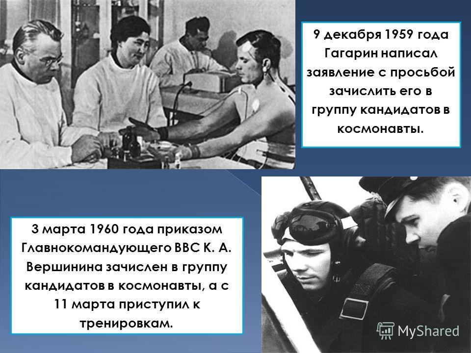 9 декабря 1959 года Гагарин написал заявление с просьбой зачислить его в группу кандидатов в космонавты. 3 марта 1960 года приказом Главнокомандующего ВВС К. А. Вершинина зачислен в группу кандидатов в космонавты, а с 11 марта приступил к тренировкам