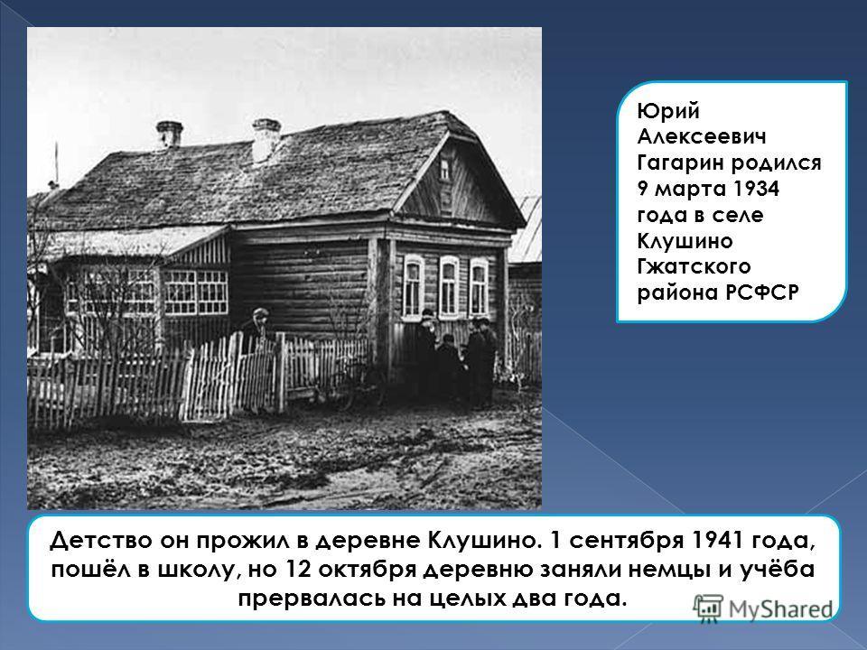 Юрий Алексеевич Гагарин родился 9 марта 1934 года в селе Клушино Гжатского района РСФСР Детство он прожил в деревне Клушино. 1 сентября 1941 года, пошёл в школу, но 12 октября деревню заняли немцы и учёба прервалась на целых два года.