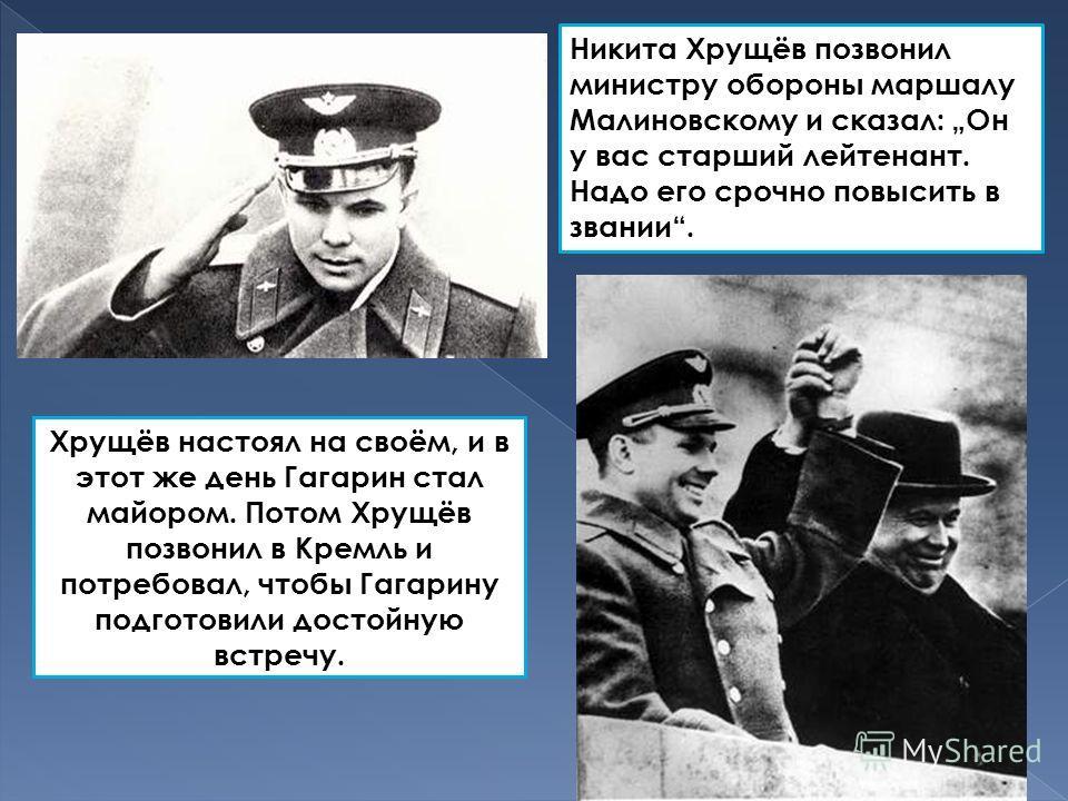 Никита Хрущёв позвонил министру обороны маршалу Малиновскому и сказал: Он у вас старший лейтенант. Надо его срочно повысить в звании. Хрущёв настоял на своём, и в этот же день Гагарин стал майором. Потом Хрущёв позвонил в Кремль и потребовал, чтобы Г