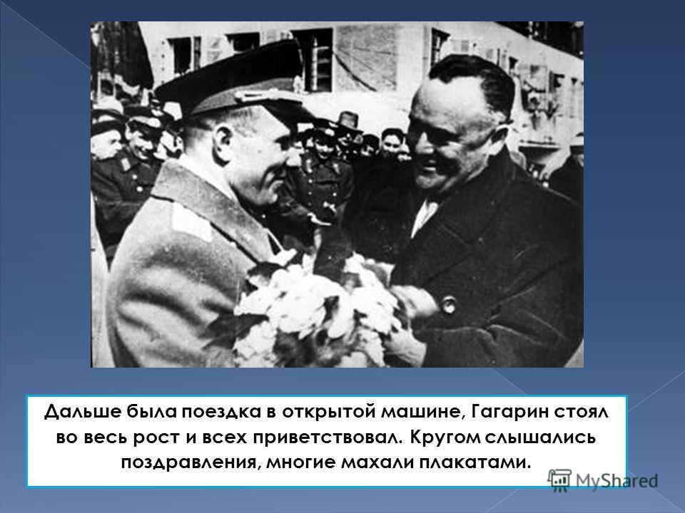 Дальше была поездка в открытой машине, Гагарин стоял во весь рост и всех приветствовал. Кругом слышались поздравления, многие махали плакатами.
