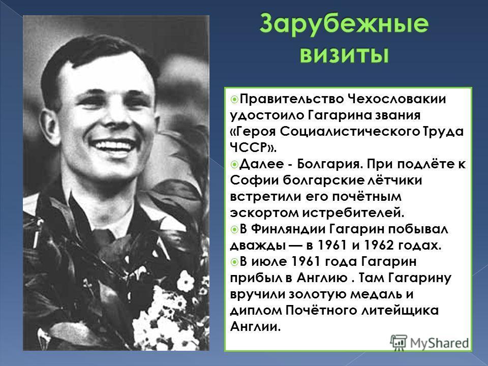 Правительство Чехословакии удостоило Гагарина звания «Героя Социалистического Труда ЧССР». Далее - Болгария. При подлёте к Софии болгарские лётчики встретили его почётным эскортом истребителей. В Финляндии Гагарин побывал дважды в 1961 и 1962 годах.