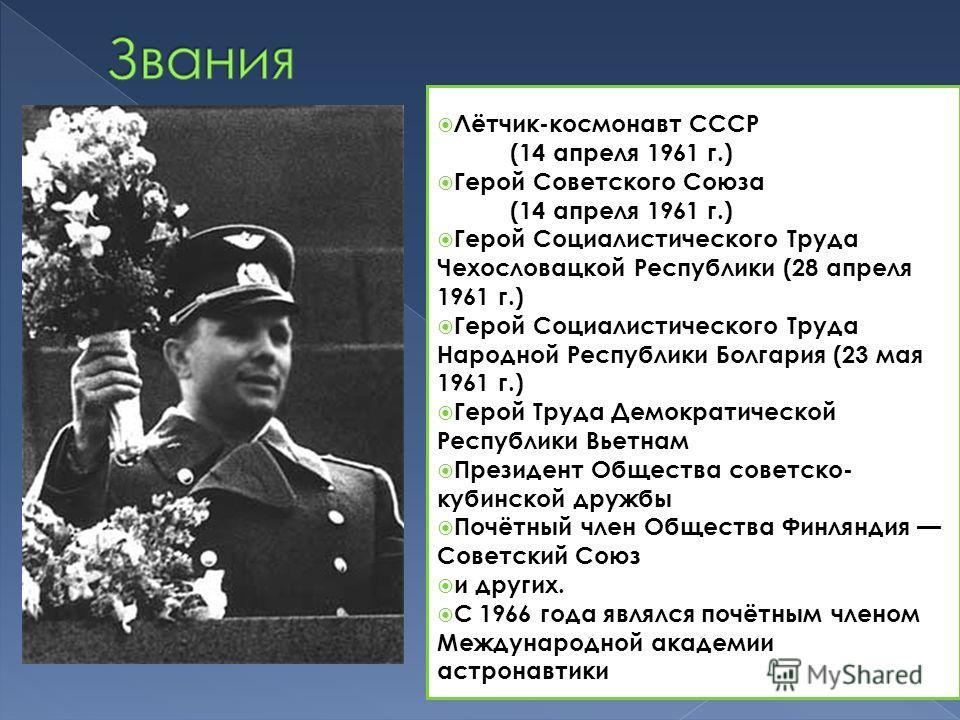 Лётчик-космонавт СССР (14 апреля 1961 г.) Герой Советского Союза (14 апреля 1961 г.) Герой Социалистического Труда Чехословацкой Республики (28 апреля 1961 г.) Герой Социалистического Труда Народной Республики Болгария (23 мая 1961 г.) Герой Труда Де