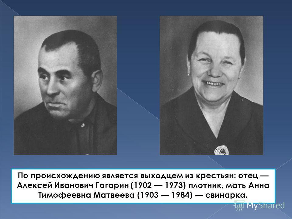 По происхождению является выходцем из крестьян: отец Алексей Иванович Гагарин (1902 1973) плотник, мать Анна Тимофеевна Матвеева (1903 1984) свинарка.