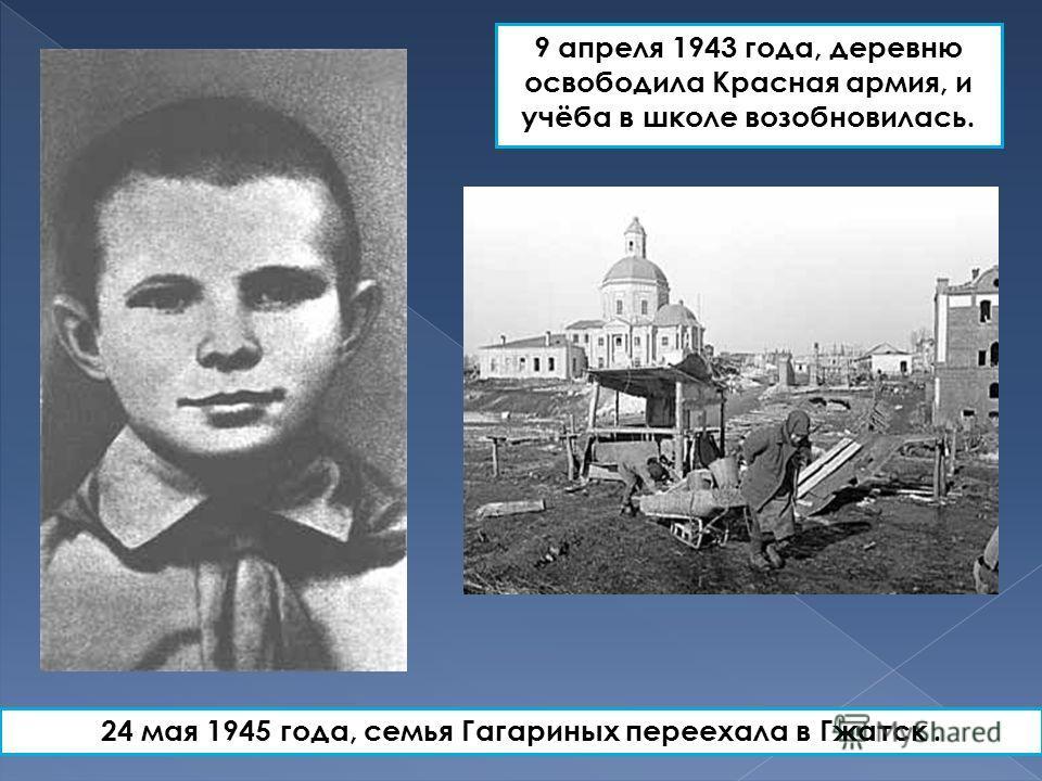 9 апреля 1943 года, деревню освободила Красная армия, и учёба в школе возобновилась. 24 мая 1945 года, семья Гагариных переехала в Гжатск.