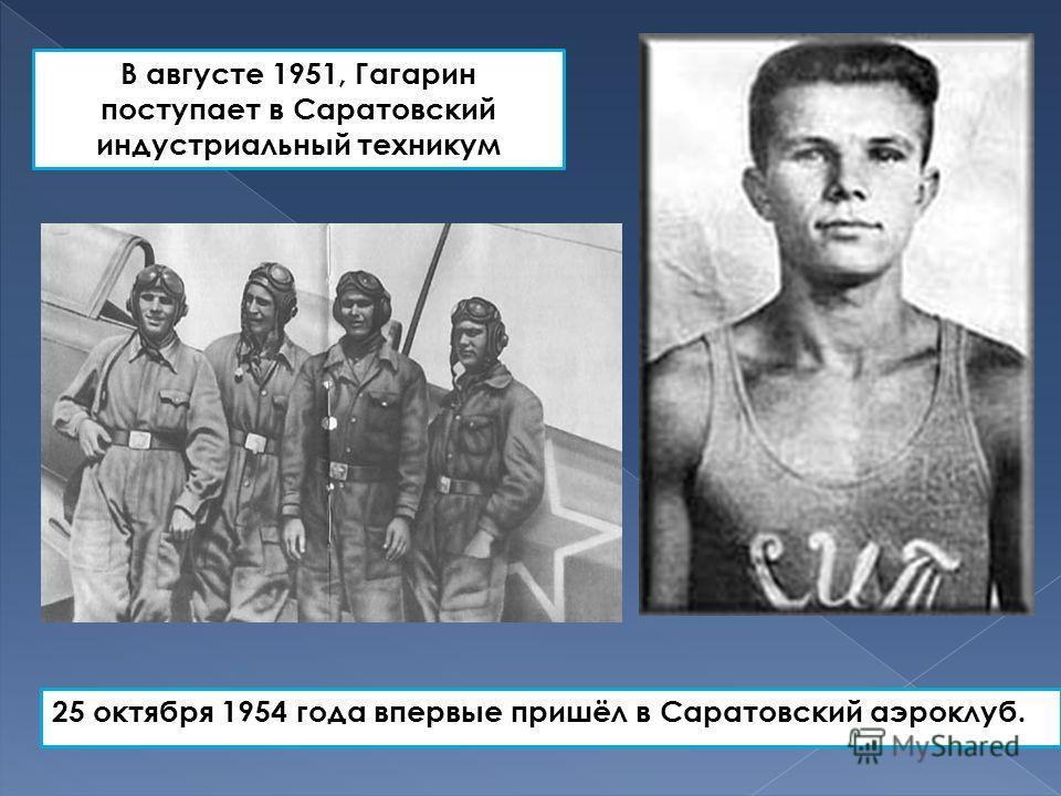25 октября 1954 года впервые пришёл в Саратовский аэроклуб. В августе 1951, Гагарин поступает в Саратовский индустриальный техникум