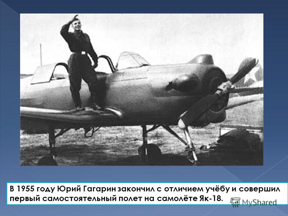 В 1955 году Юрий Гагарин закончил с отличием учёбу и совершил первый самостоятельный полет на самолёте Як-18.