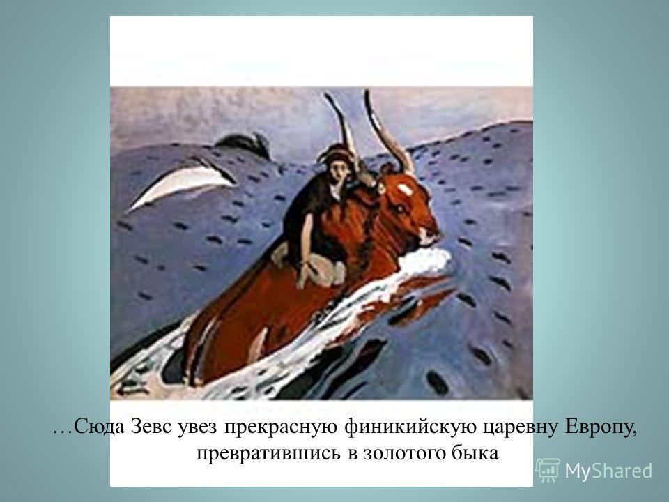 …Сюда Зевс увез прекрасную финикийскую царевну Европу, превратившись в золотого быка