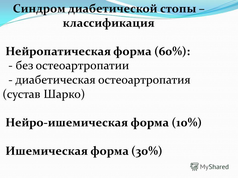 Синдром диабетической стопы – классификация Нейропатическая форма (60%): - без остеоартропатии - диабетическая остеоартропатия (сустав Шарко) Нейро-ишемическая форма (10%) Ишемическая форма (30%)