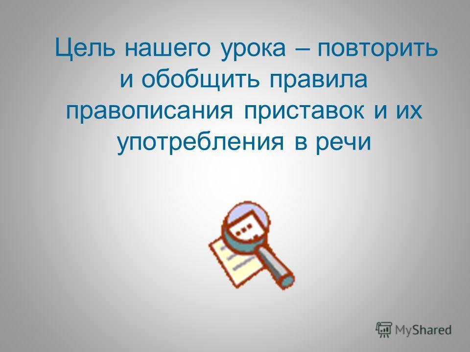 Цель нашего урока – повторить и обобщить правила правописания приставок и их употребления в речи