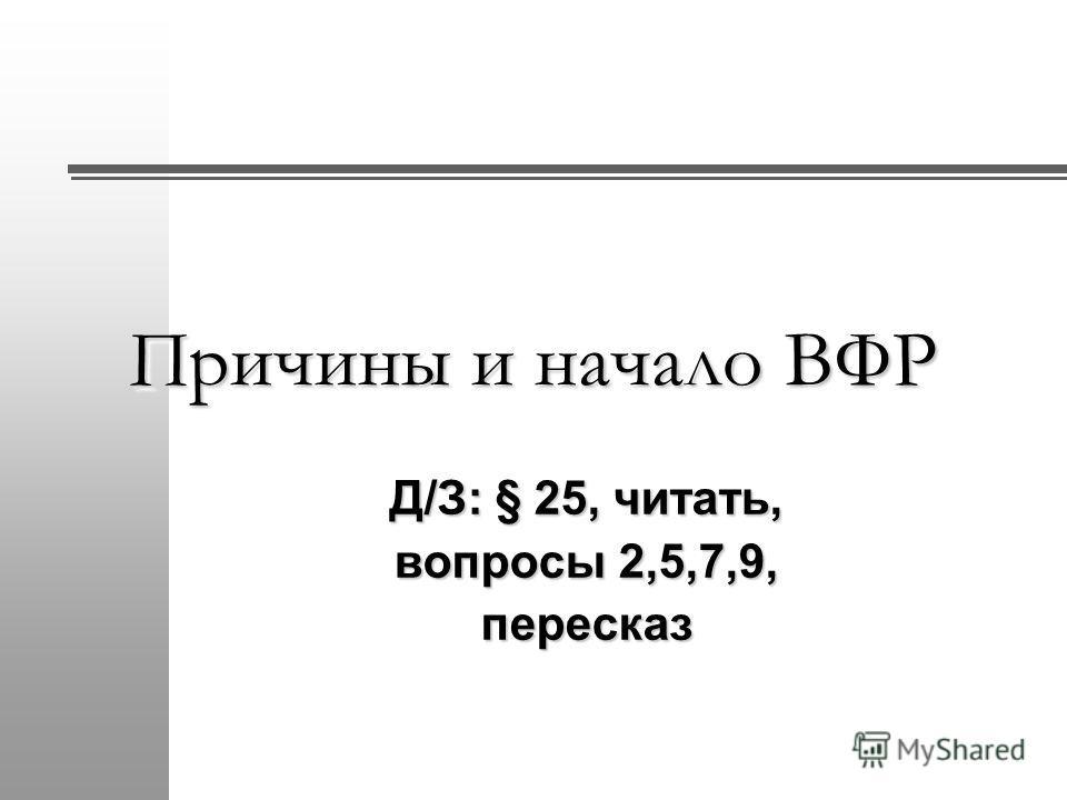Д/З: § 25, читать, вопросы 2,5,7,9, пересказ Причины и начало ВФР