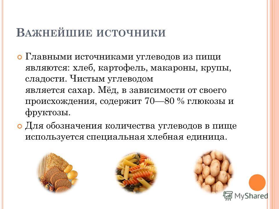 В АЖНЕЙШИЕ ИСТОЧНИКИ Главными источниками углеводов из пищи являются: хлеб, картофель, макароны, крупы, сладости. Чистым углеводом является сахар. Мёд, в зависимости от своего происхождения, содержит 7080 % глюкозы и фруктозы. Для обозначения количес