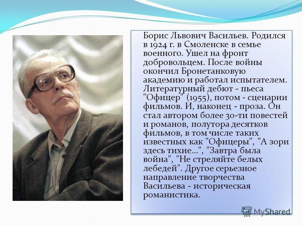 Борис Львович Васильев. Родился в 1924 г. в Смоленске в семье военного. Ушел на фронт добровольцем. После войны окончил Бронетанковую академию и работал испытателем. Литературный дебют - пьеса