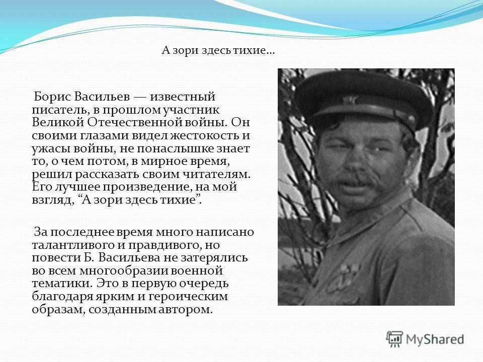 Борис Васильев известный писатель, в прошлом участник Великой Отечественной войны. Он своими глазами видел жестокость и ужасы войны, не понаслышке знает то, о чем потом, в мирное время, решил рассказать своим читателям. Его лучшее произведение, на мо