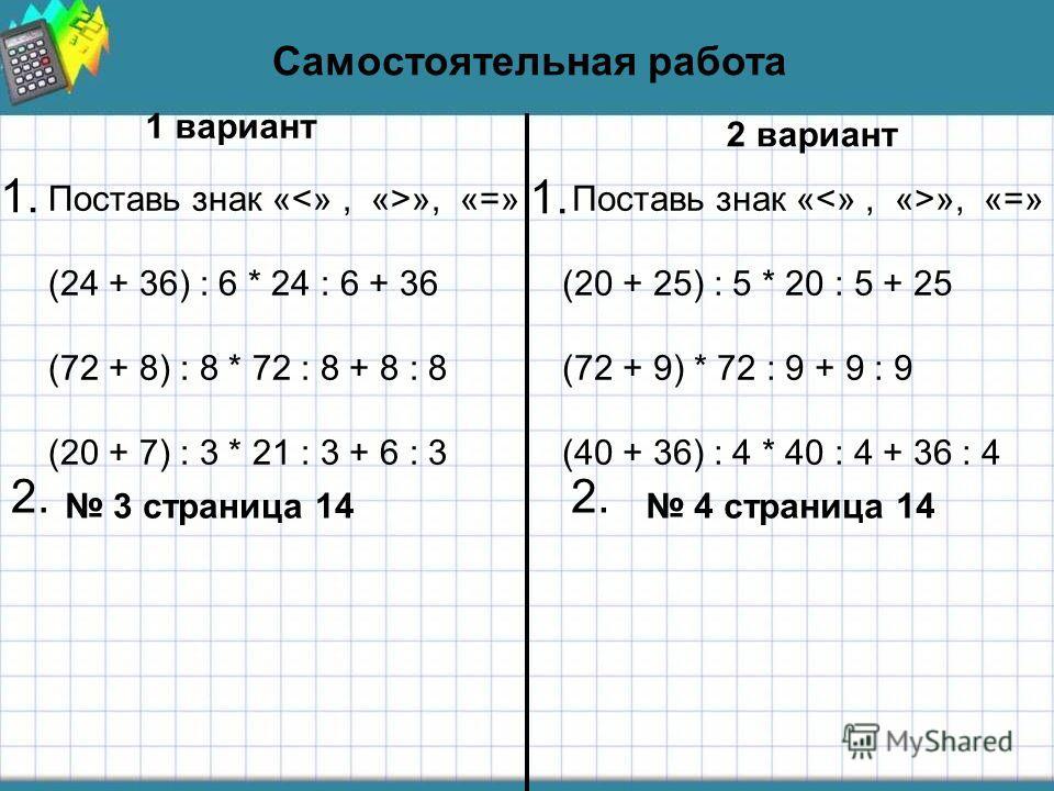 Самостоятельная работа 1 вариант 2 вариант Поставь знак « », «=» (24 + 36) : 6 * 24 : 6 + 36 (72 + 8) : 8 * 72 : 8 + 8 : 8 (20 + 7) : 3 * 21 : 3 + 6 : 3 Поставь знак « », «=» (20 + 25) : 5 * 20 : 5 + 25 (72 + 9) * 72 : 9 + 9 : 9 (40 + 36) : 4 * 40 :