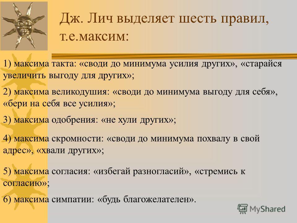 Дж. Лич выделяет шесть правил, т.е.максим: 1) максима такта: «своди до минимума усилия других», «старайся увеличить выгоду для других»; 2) максима великодушия: «своди до минимума выгоду для себя», «бери на себя все усилия»; 3) максима одобрения: «не