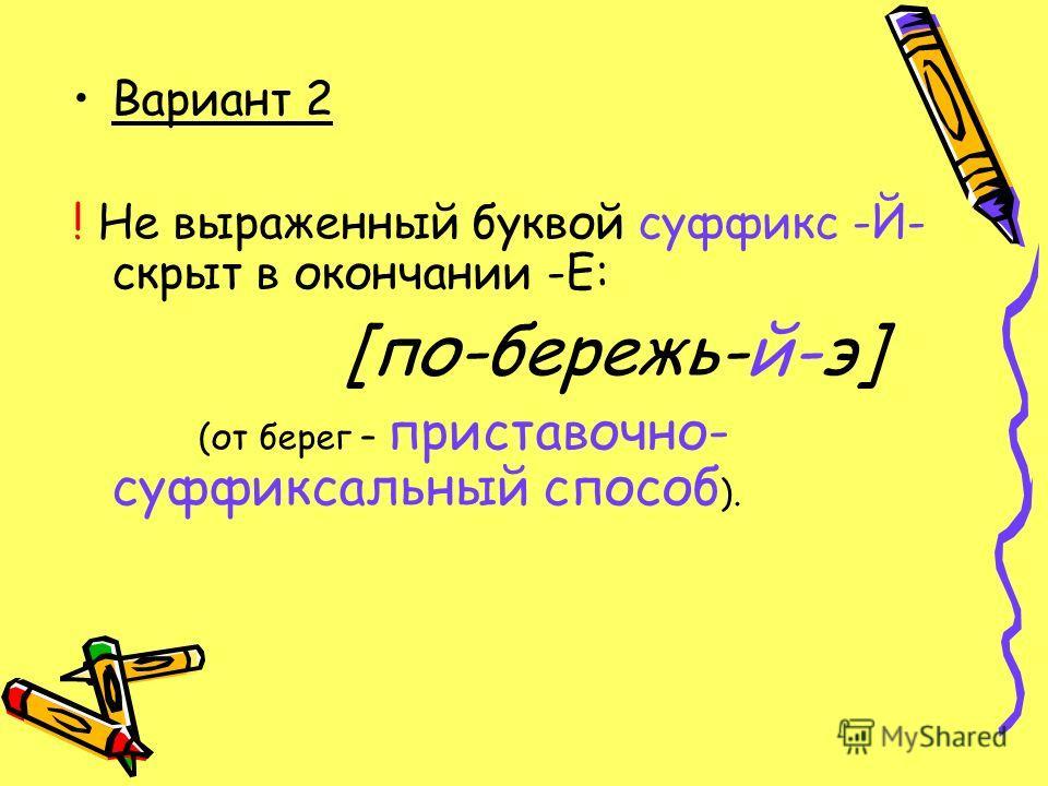 Вариант 2 ! Не выраженный буквой суффикс -Й- скрыт в окончании -Е: [по-бережь-й-э] (от берег – приставочно- суффиксальный способ ).