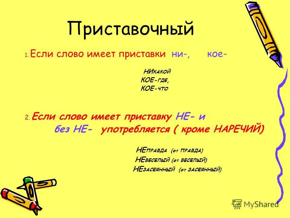 Приставочный 1. Если слово имеет приставки ни-, кое- НИ КАКОЙ КОЕ- ГДЕ, КОЕ- ЧТО 2. Если слово имеет приставку НЕ- и без НЕ- употребляется ( кроме НАРЕЧИЙ) НЕ ПРАВДА (от ПРАВДА) НЕ ВЕСЕЛЫЙ (от ВЕСЕЛЫЙ) НЕ ЗАСЕЯННЫЙ (от ЗАСЕЯННЫЙ)