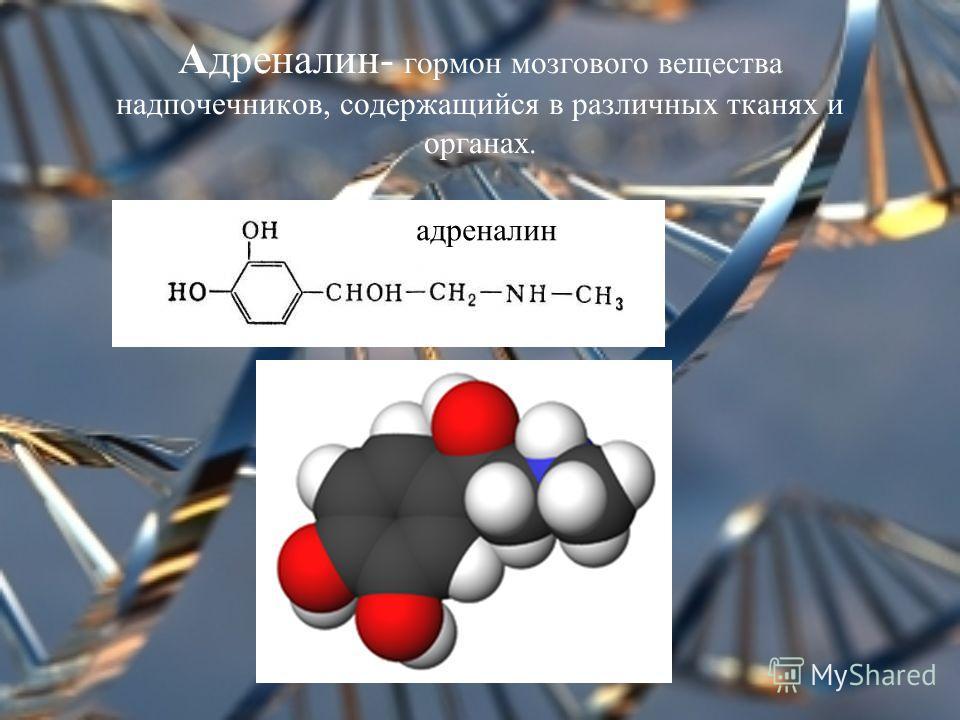 Адреналин- гормон мозгового вещества надпочечников, содержащийся в различных тканях и органах. адреналин