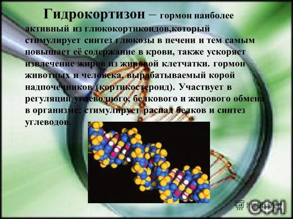 Гидрокортизон – гормон наиболее активный из глюкокортикоидов,который стимулирует синтез глюкозы в печени и тем самым повышает её содержание в крови, также ускоряет извлечение жиров из жировой клетчатки. гормон животных и человека, вырабатываемый коро