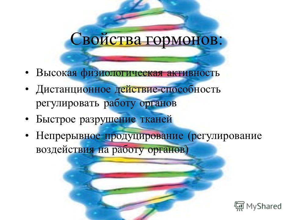 Свойства гормонов: Высокая физиологическая активность Дистанционное действие-способность регулировать работу органов Быстрое разрушение тканей Непрерывное продуцирование (регулирование воздействия на работу органов)