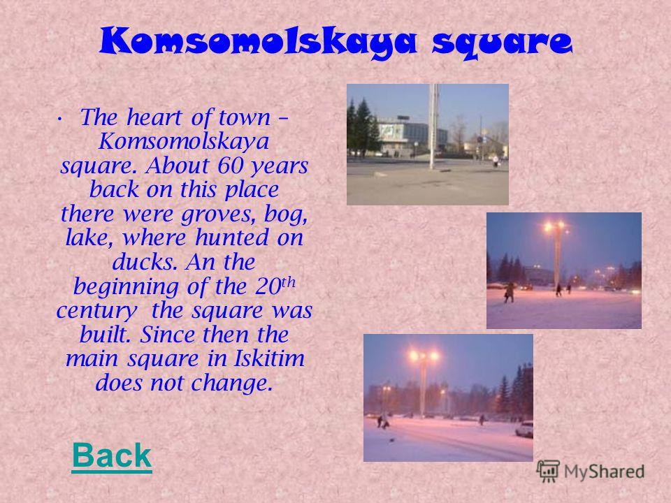 Komsomolskaya square The heart of town – Komsomolskaya square. About 60 years back on this place there were groves, bog, lake, where hunted on ducks. An the beginning of the 20 th century the square was built. Since then the main square in Iskitim do