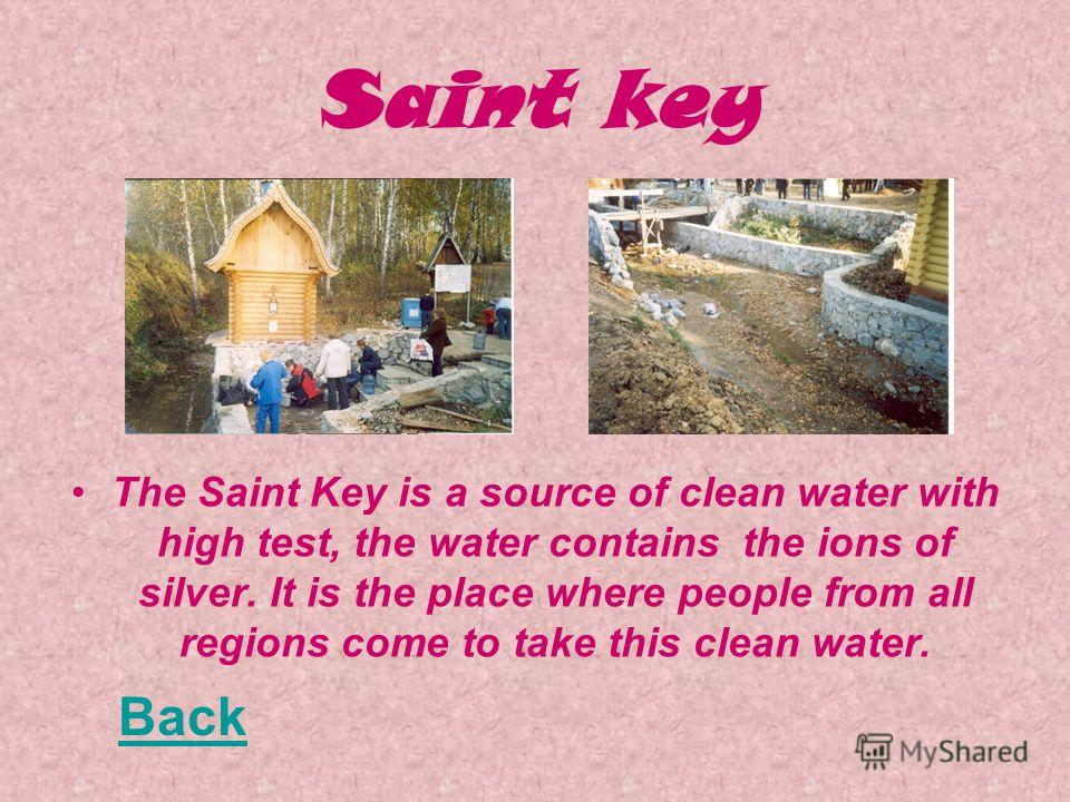Saint key The Saint Key is a source of clean water with high test, the water contains the ions of silver. It is the place where people from all regions come to take this clean water. Back