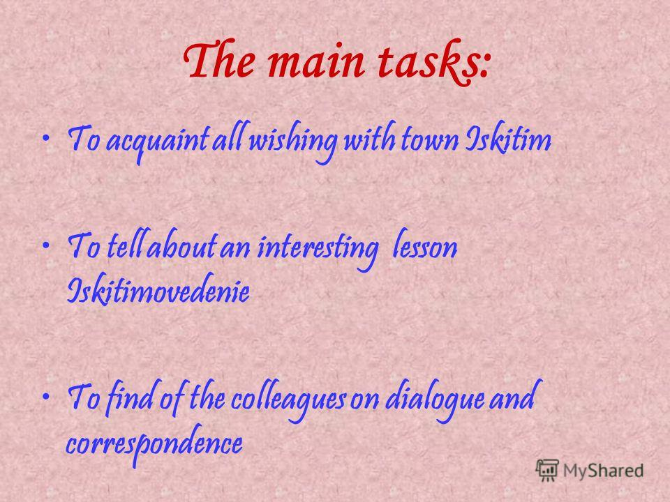 The main tasks: To acquaint all wishing with town Iskitim To tell about an interesting lesson Iskitimovedenie To find of the colleagues on dialogue and correspondence