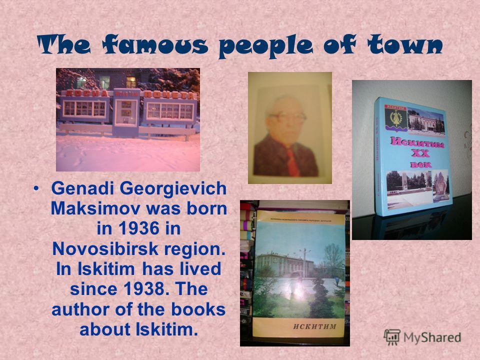 The famous people of town Genadi Georgievich Maksimov was born in 1936 in Novosibirsk region. In Iskitim has lived since 1938. The author of the books about Iskitim.