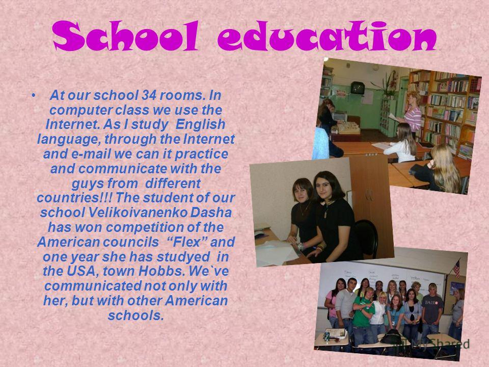 School education At our school 34 rooms. In computer class we use the Internet. As I study English language, through the Internet and e-mail we can it practice and communicate with the guys from different countries!!! The student of our school Veliko