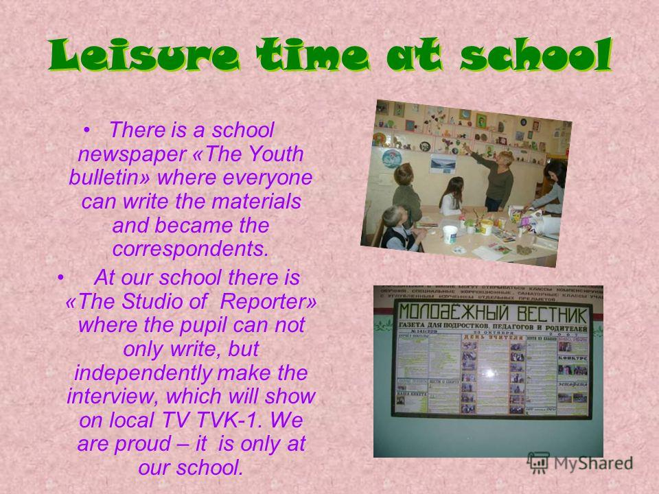 Leisure time at school There is a school newspaper «The Youth bulletin» where everyone can write the materials and became the correspondents. At our school there is «The Studio of Reporter» where the pupil can not only write, but independently make t