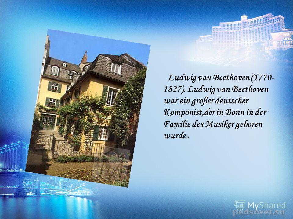 Ludwig van Beethoven (1770- 1827). Ludwig van Beethoven war ein großer deutscher Komponist,der in Bonn in der Familie des Musiker geboren wurde.