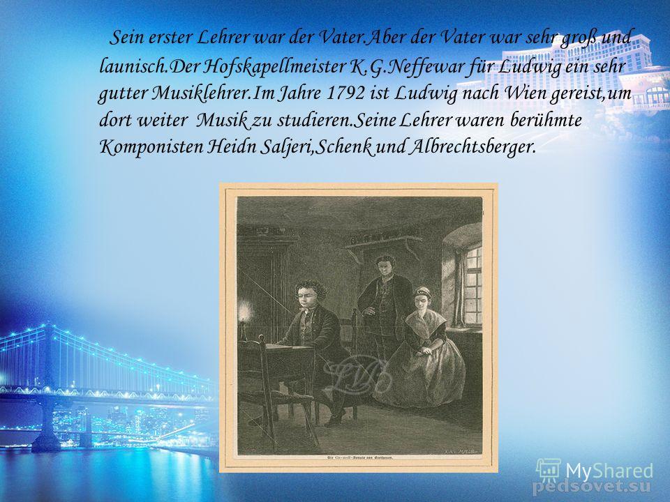 Sein erster Lehrer war der Vater.Aber der Vater war sehr groß und launisch.Der Hofskapellmeister K.G.Neffewar für Ludwig ein sehr gutter Musiklehrer.Im Jahre 1792 ist Ludwig nach Wien gereist,um dort weiter Musik zu studieren.Seine Lehrer waren berüh