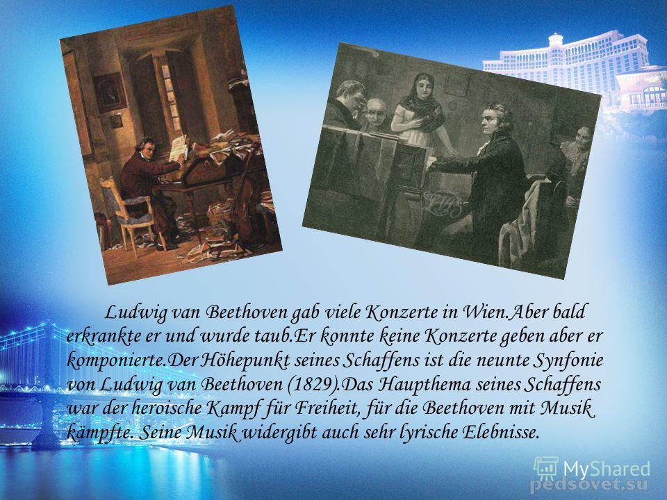 Ludwig van Beethoven gab viele Konzerte in Wien.Aber bald erkrankte er und wurde taub.Er konnte keine Konzerte geben aber er komponierte.Der Höhepunkt seines Schaffens ist die neunte Synfonie von Ludwig van Beethoven (1829).Das Haupthema seines Schaf