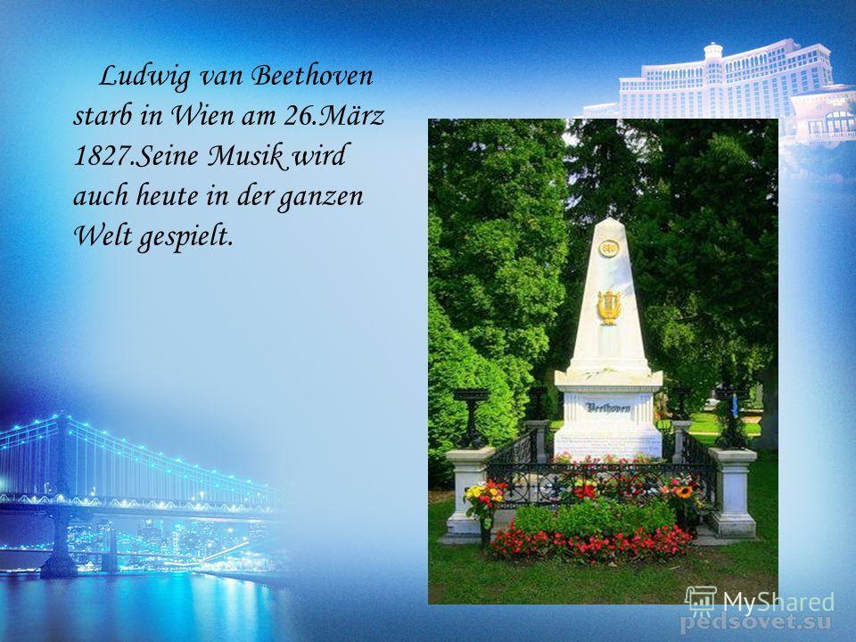 Ludwig van Beethoven starb in Wien am 26.März 1827.Seine Musik wird auch heute in der ganzen Welt gespielt.