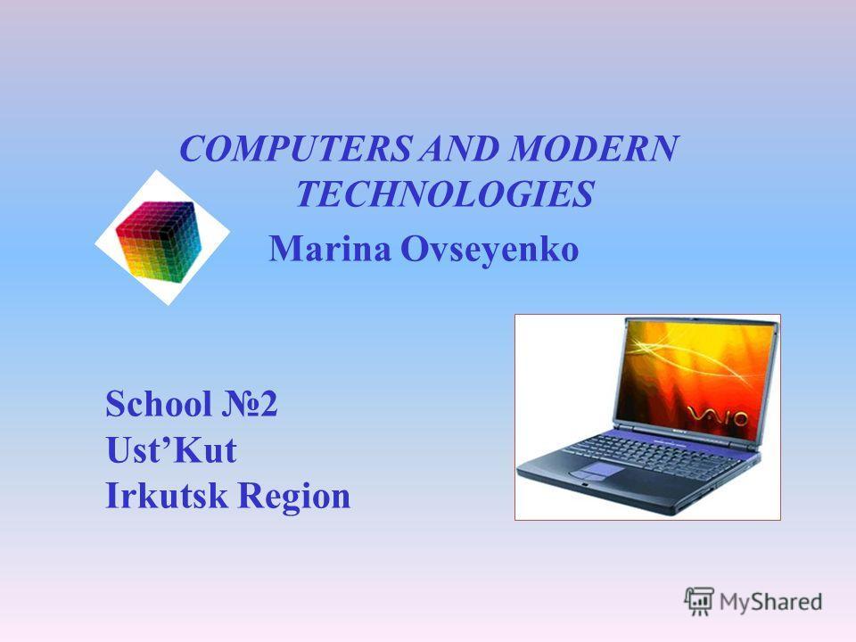 COMPUTERS AND MODERN TECHNOLOGIES Marina Ovseyenko School 2 UstKut Irkutsk Region