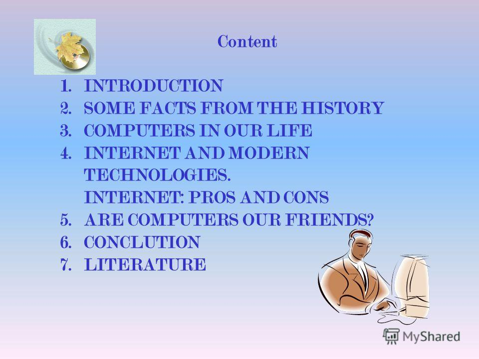 Content 1.INTRODUCTION 2.SOME FACTS FROM THE HISTORY 3.COMPUTERS IN OUR LIFE 4.INTERNET AND MODERN TECHNOLOGIES. INTERNET: PROS AND CONS 5.ARE COMPUTERS OUR FRIENDS? 6.CONCLUTION 7.LITERATURE