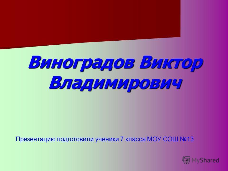 Виноградов Виктор Владимирович Презентацию подготовили ученики 7 класса МОУ СОШ 13