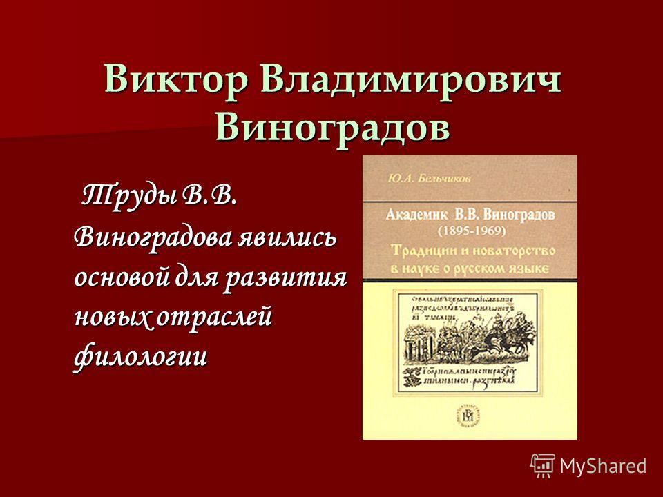 Виктор Владимирович Виноградов Т ТТ Труды В.В. Виноградова явились основой для развития новых отраслей филологии