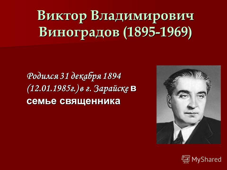 Виктор Владимирович Виноградов (1895-1969) Родился 31 декабря 1894 (12.01.1985г.) в г. Зарайске в семье священника