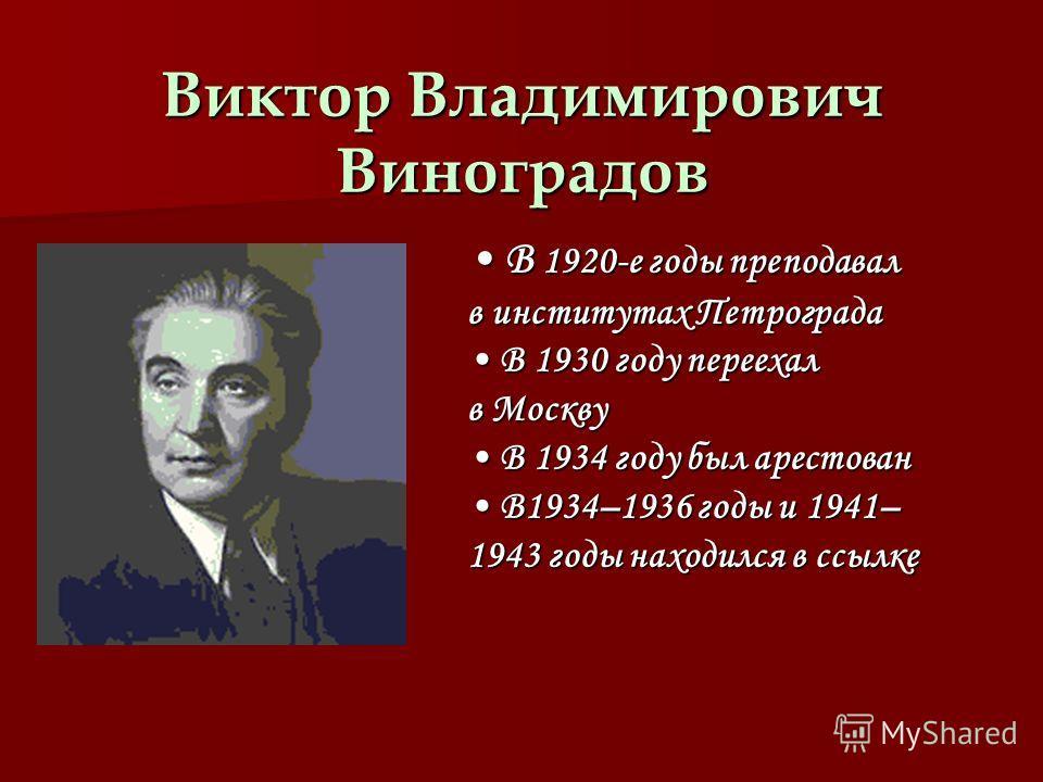 Виктор Владимирович Виноградов В 1920-е годы преподавал в институтах Петрограда В 1920-е годы преподавал в институтах Петрограда В 1930 году переехал в Москву В 1930 году переехал в Москву В 1934 году был арестован В 1934 году был арестован В1934–193