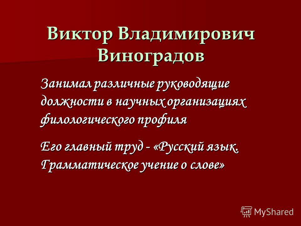 Виктор Владимирович Виноградов Занимал различные руководящие должности в научных организациях филологического профиля Его главный труд - «Русский язык. Грамматическое учение о слове»
