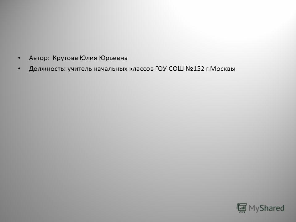 Автор: Крутова Юлия Юрьевна Должность: учитель начальных классов ГОУ СОШ 152 г.Москвы
